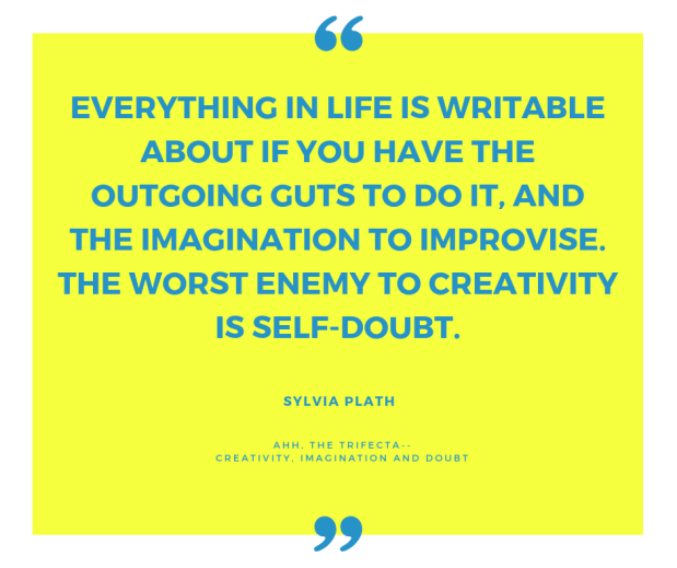 everything in life is writable about if you have the outgoing guts to do it, and the imagination to improvise. The worst enemy to creativity is self-doubt.