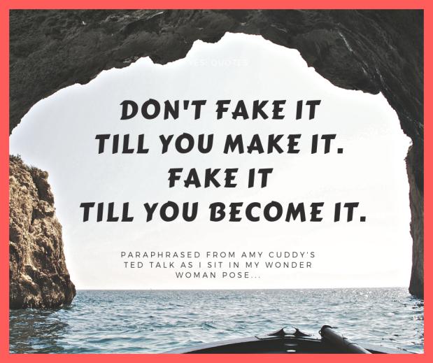 fake it till you make it. Then fake it till you become it.